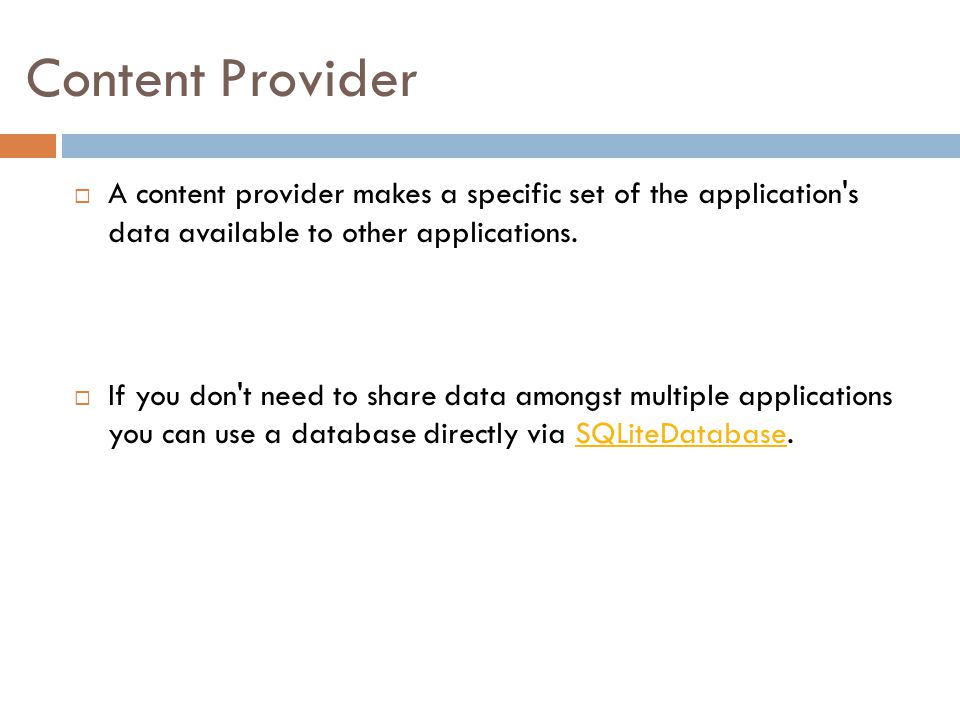 Content Provider A content provider makes a specific set of the application s data available to other applications.