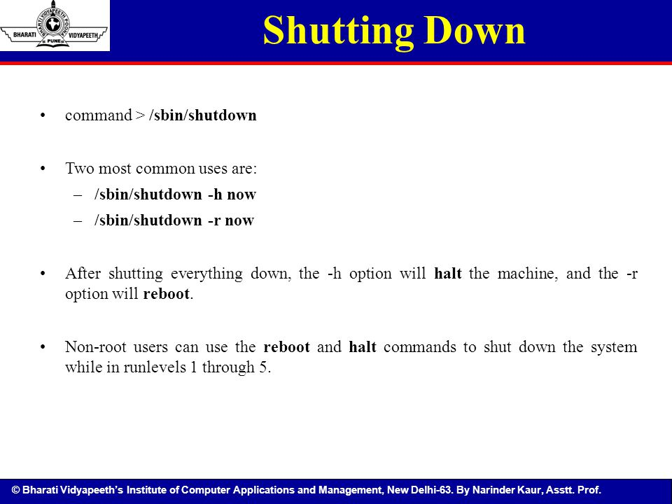 Shutting Down command > /sbin/shutdown Two most common uses are: