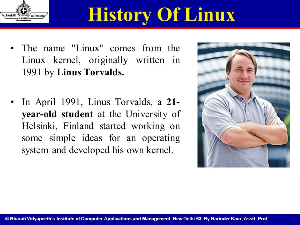 History Of Linux The name Linux comes from the Linux kernel, originally written in 1991 by Linus Torvalds.