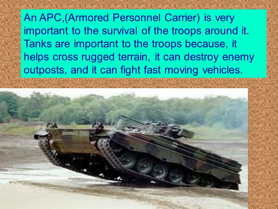 An APC,(Armored Personnel Carrier) is very important to the survival of the troops around it.