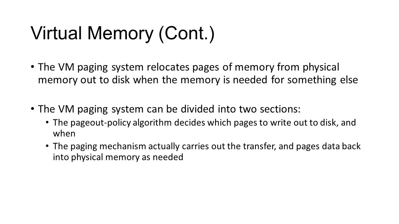 Virtual Memory (Cont.) The VM paging system relocates pages of memory from physical memory out to disk when the memory is needed for something else.