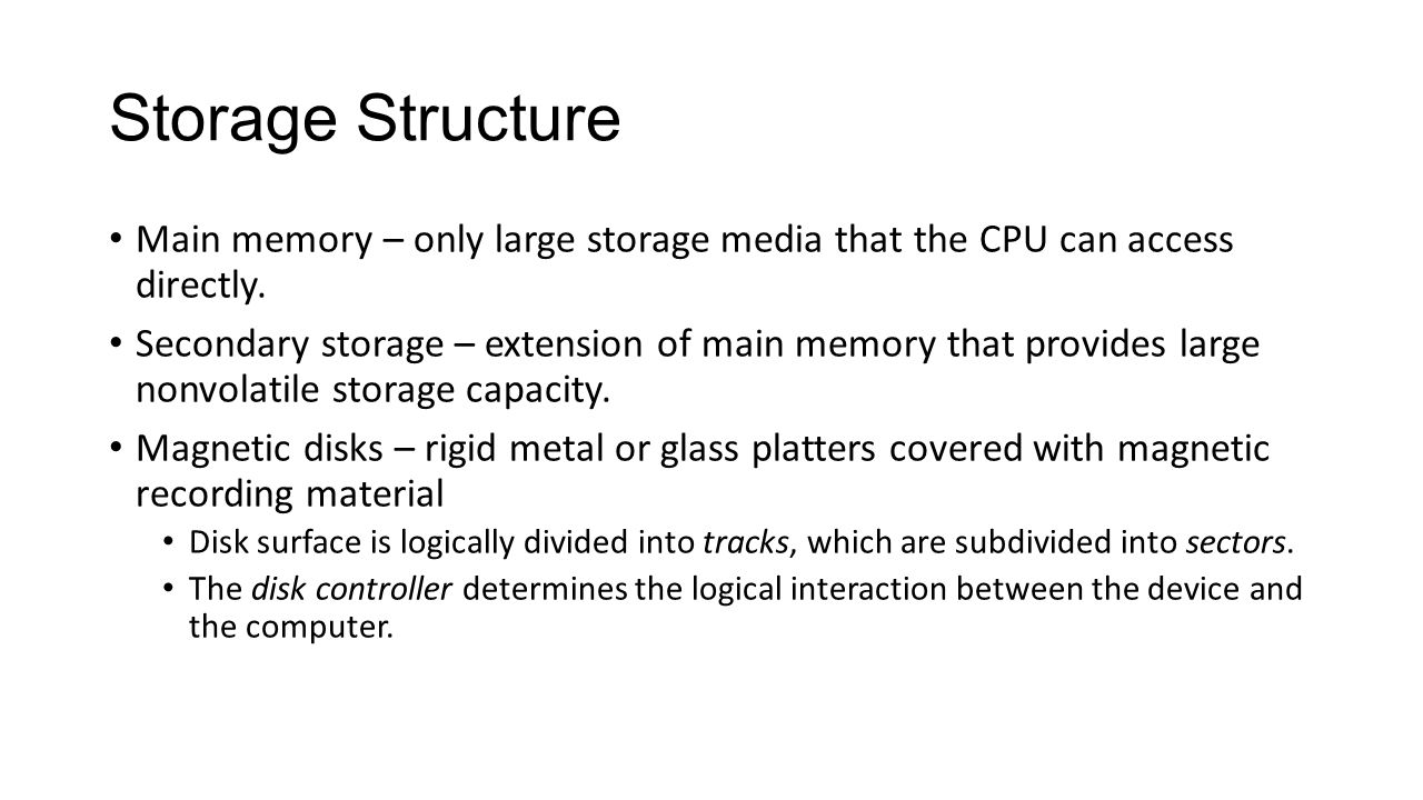 Storage Structure Main memory – only large storage media that the CPU can access directly.