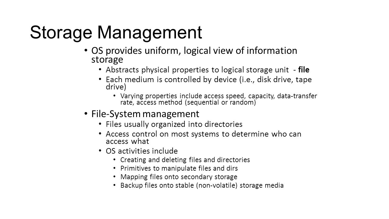 Storage Management OS provides uniform, logical view of information storage. Abstracts physical properties to logical storage unit - file.