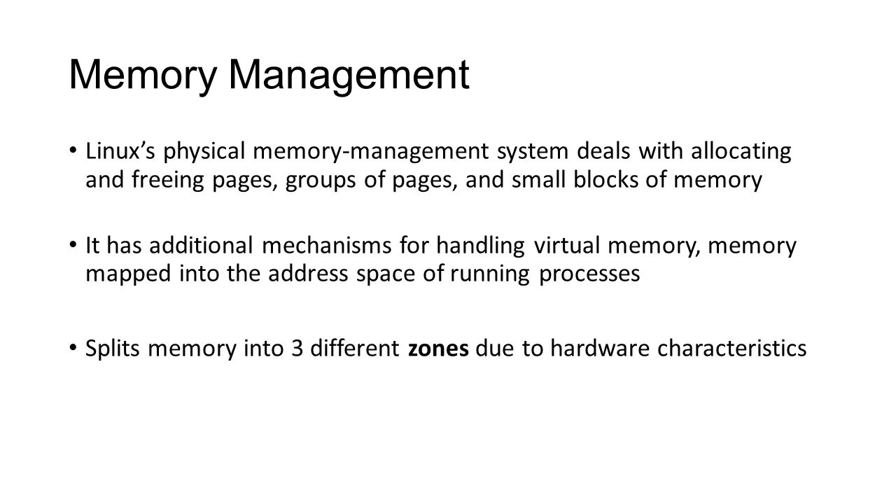 Memory Management Linux's physical memory-management system deals with allocating and freeing pages, groups of pages, and small blocks of memory.