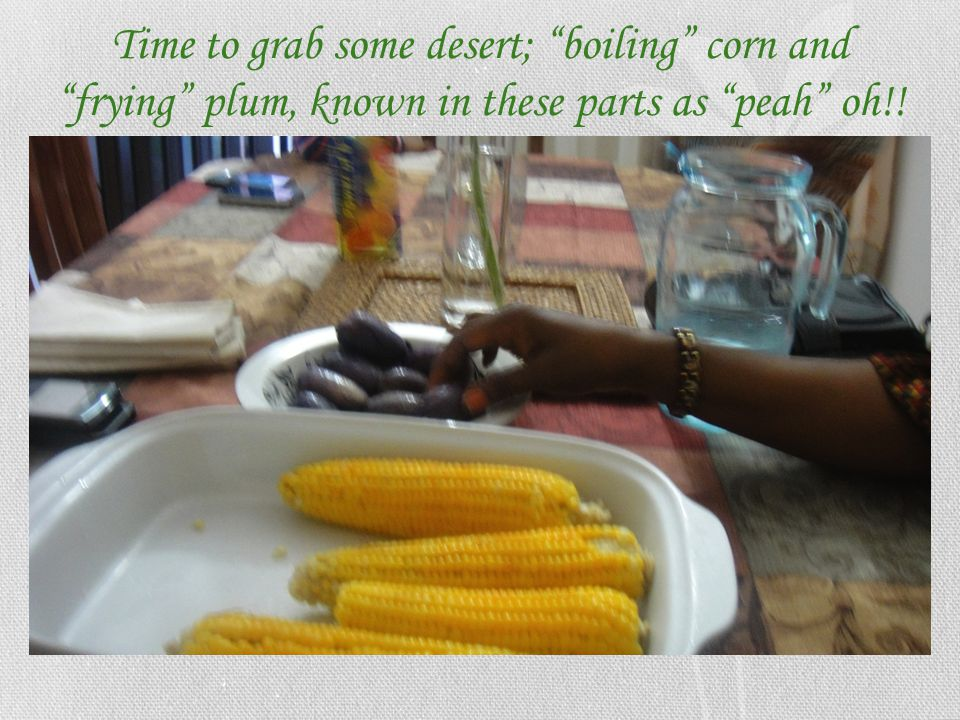 Time to grab some desert; boiling corn and frying plum, known in these parts as peah oh!!