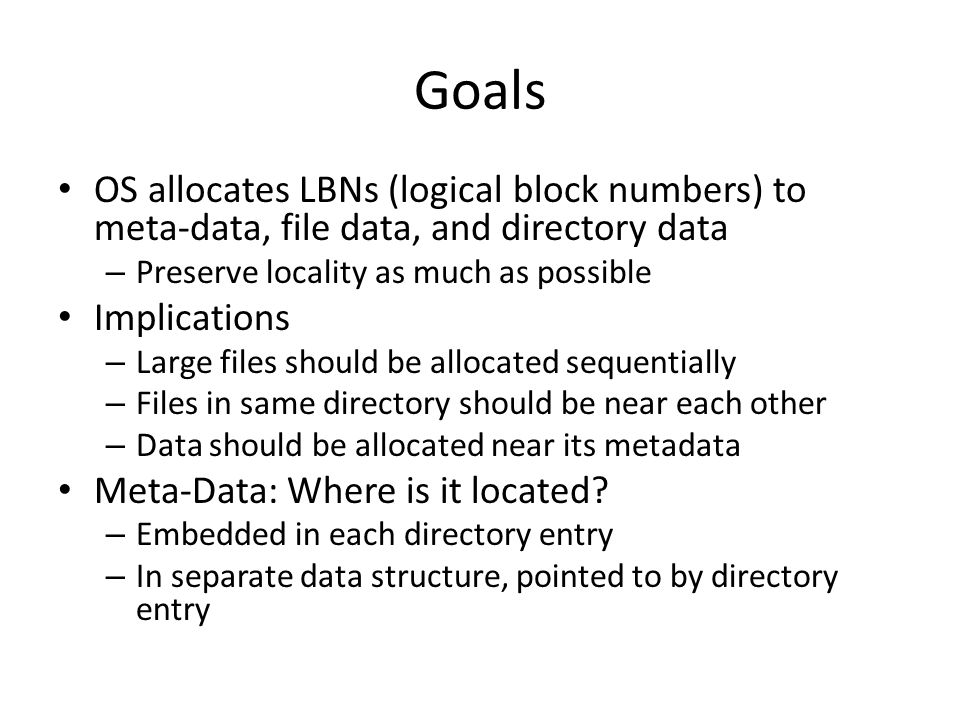 Goals OS allocates LBNs (logical block numbers) to meta-data, file data, and directory data. Preserve locality as much as possible.