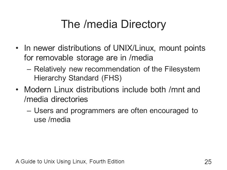 The /media Directory In newer distributions of UNIX/Linux, mount points for removable storage are in /media.