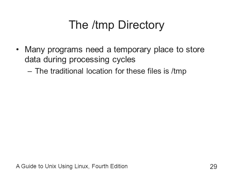 The /tmp Directory Many programs need a temporary place to store data during processing cycles. The traditional location for these files is /tmp.