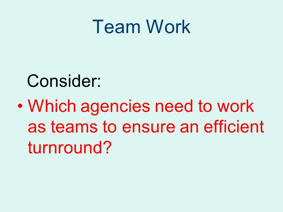 Team Work Consider: Which agencies need to work as teams to ensure an efficient turnround