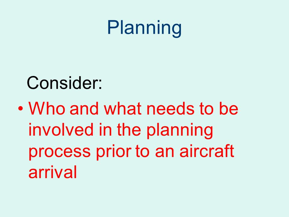 Planning Consider: Who and what needs to be involved in the planning process prior to an aircraft arrival.