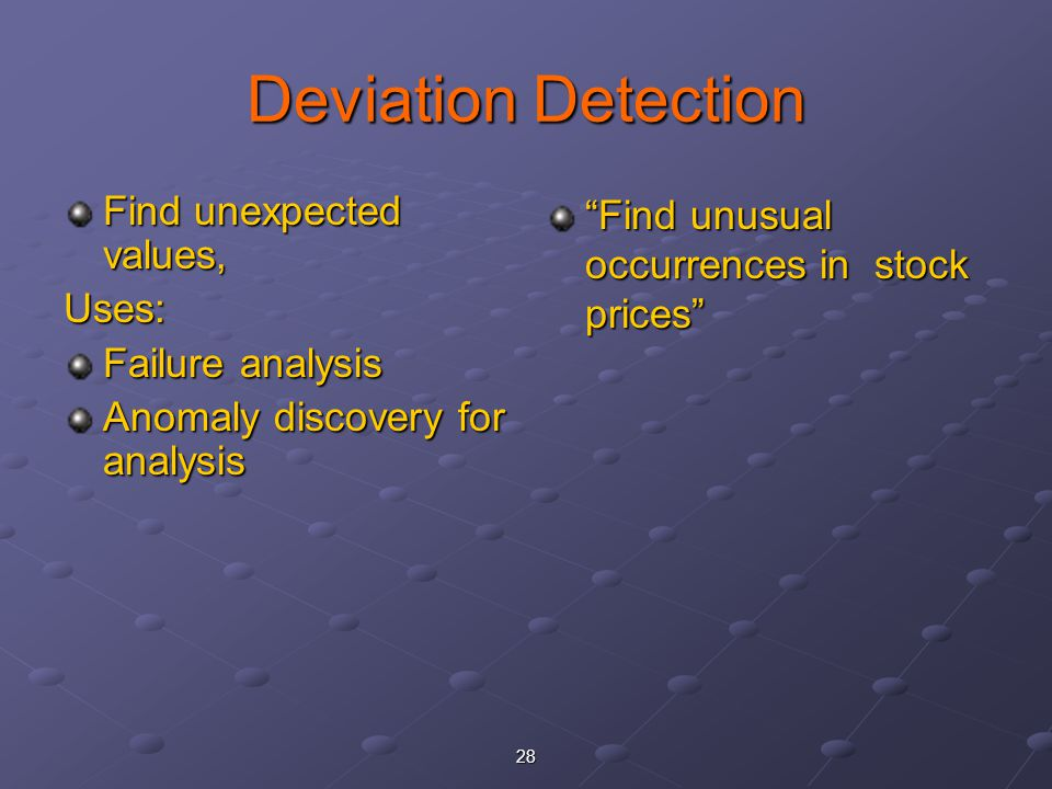 Deviation Detection Find unexpected values, Uses: Failure analysis