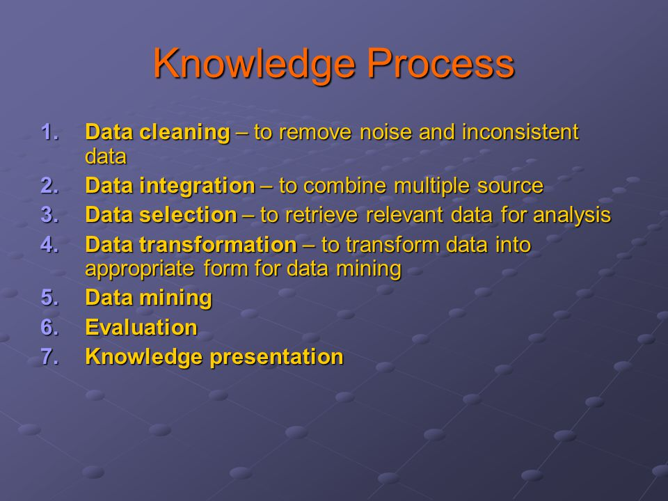 Knowledge Process Data cleaning – to remove noise and inconsistent data. Data integration – to combine multiple source.