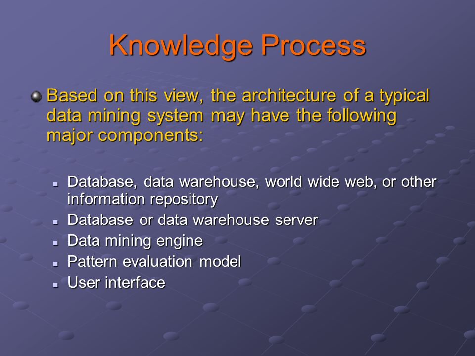 Knowledge Process Based on this view, the architecture of a typical data mining system may have the following major components: