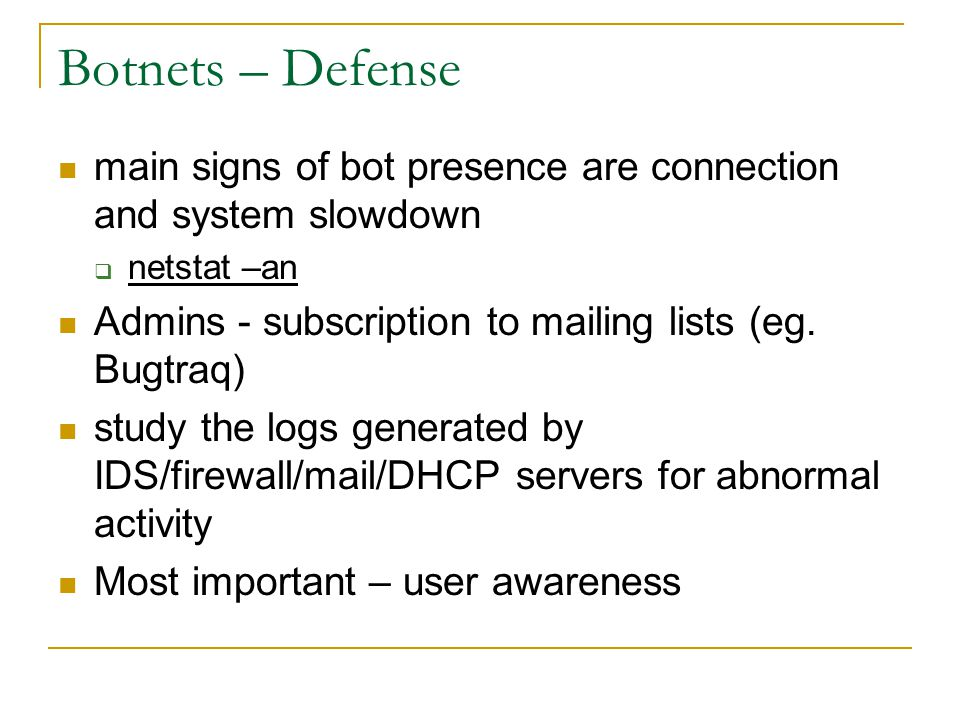 Botnets – Defense main signs of bot presence are connection and system slowdown. netstat –an. Admins - subscription to mailing lists (eg. Bugtraq)