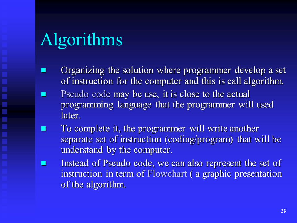 Algorithms Organizing the solution where programmer develop a set of instruction for the computer and this is call algorithm.