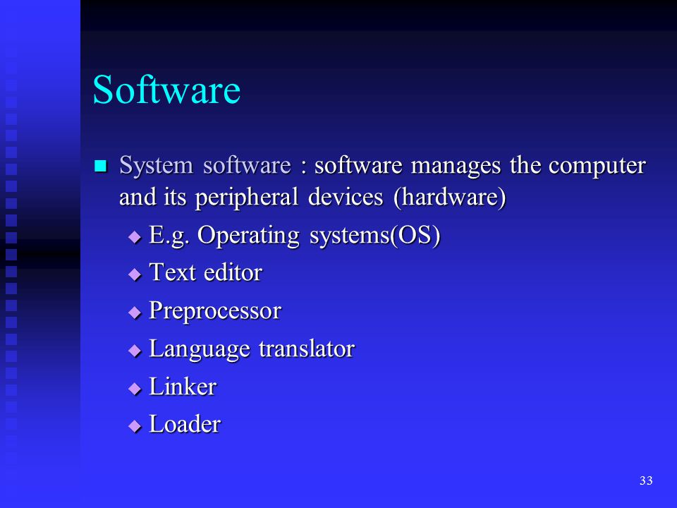 Software System software : software manages the computer and its peripheral devices (hardware) E.g. Operating systems(OS)