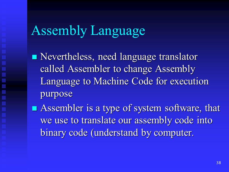 Assembly Language Nevertheless, need language translator called Assembler to change Assembly Language to Machine Code for execution purpose.