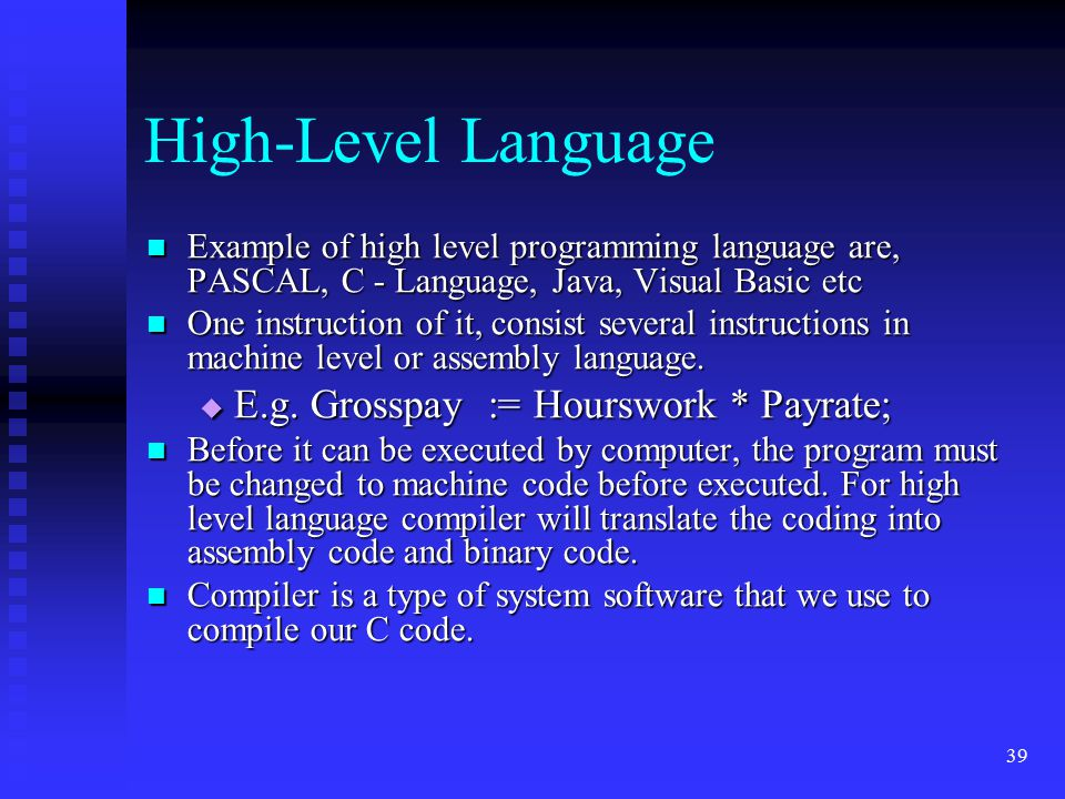 High-Level Language E.g. Grosspay := Hourswork * Payrate;