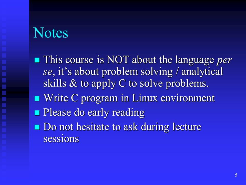 Notes This course is NOT about the language per se, it's about problem solving / analytical skills & to apply C to solve problems.