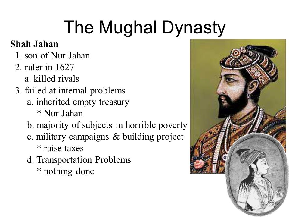 The Mughal Dynasty Shah Jahan 1. son of Nur Jahan 2. ruler in 1627