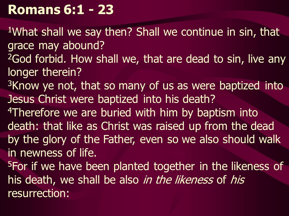 Romans 6:1 - 23 1What shall we say then Shall we continue in sin, that grace may abound