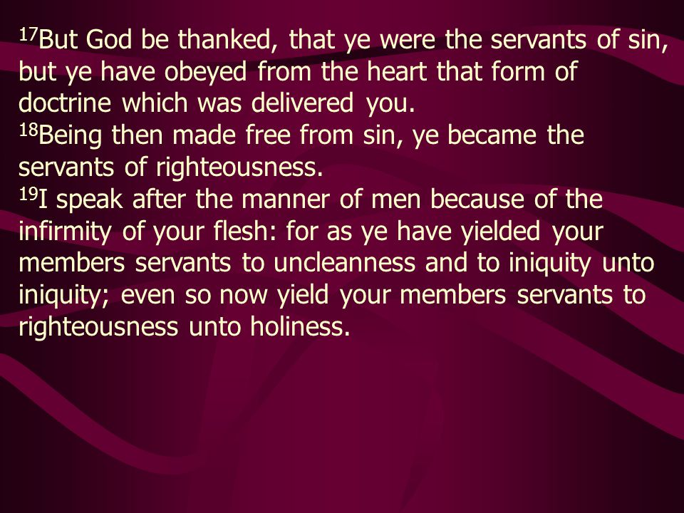 17But God be thanked, that ye were the servants of sin, but ye have obeyed from the heart that form of doctrine which was delivered you.