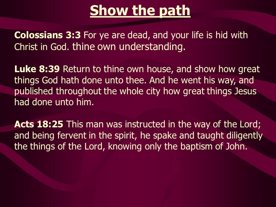 Show the path Colossians 3:3 For ye are dead, and your life is hid with Christ in God. thine own understanding.