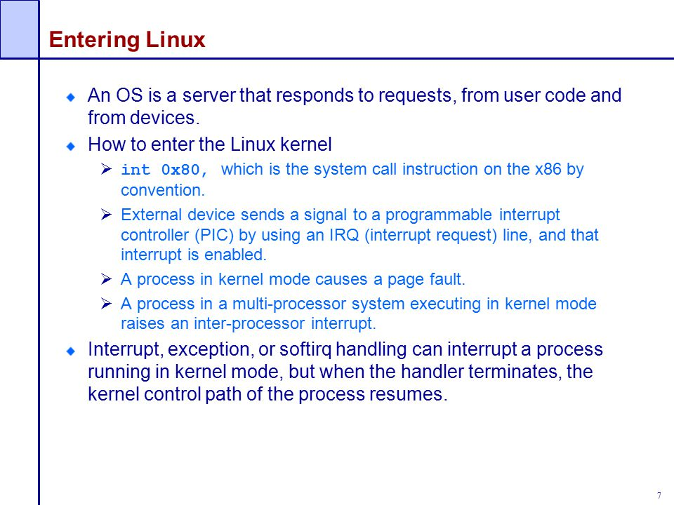 Entering Linux An OS is a server that responds to requests, from user code and from devices. How to enter the Linux kernel.