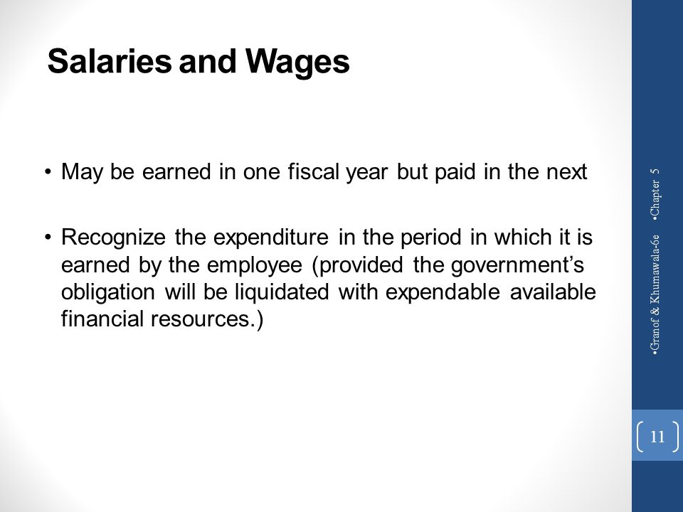 Salaries and Wages Chapter 5. May be earned in one fiscal year but paid in the next.