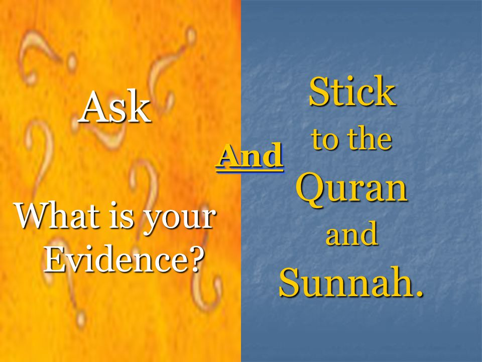 Stick to the Quran and Sunnah. Ask What is your Evidence And