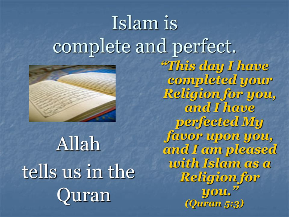 Islam is complete and perfect.