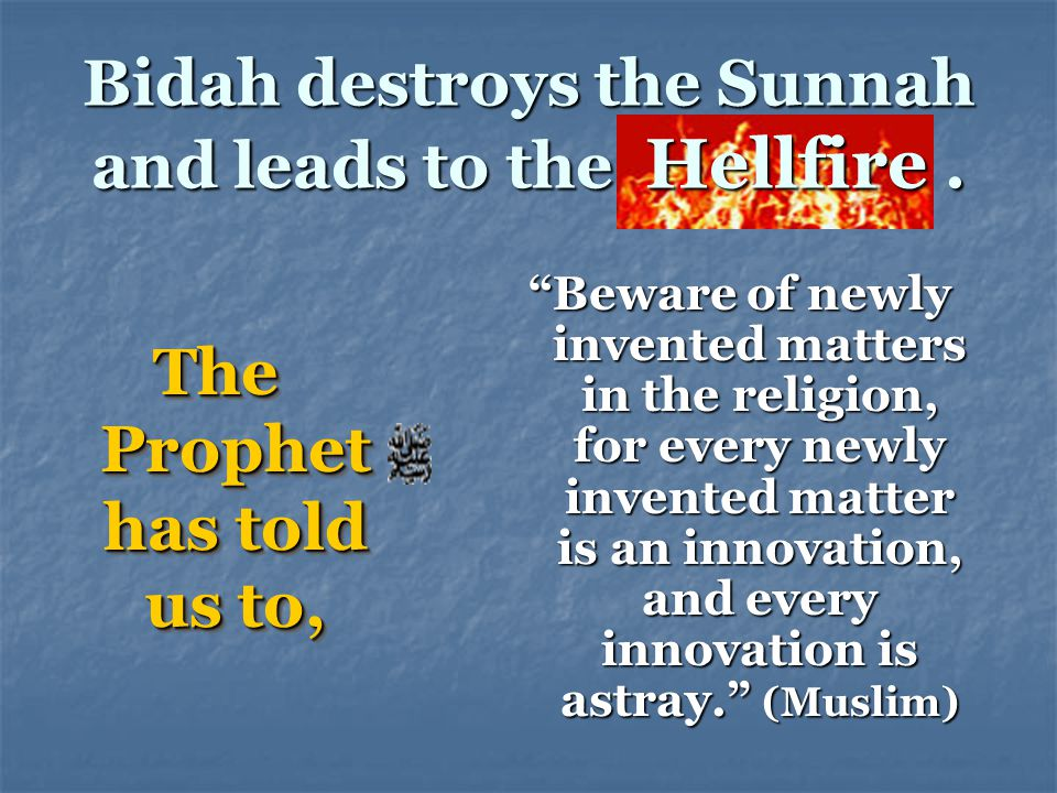 Bidah destroys the Sunnah and leads to the Hellfire .