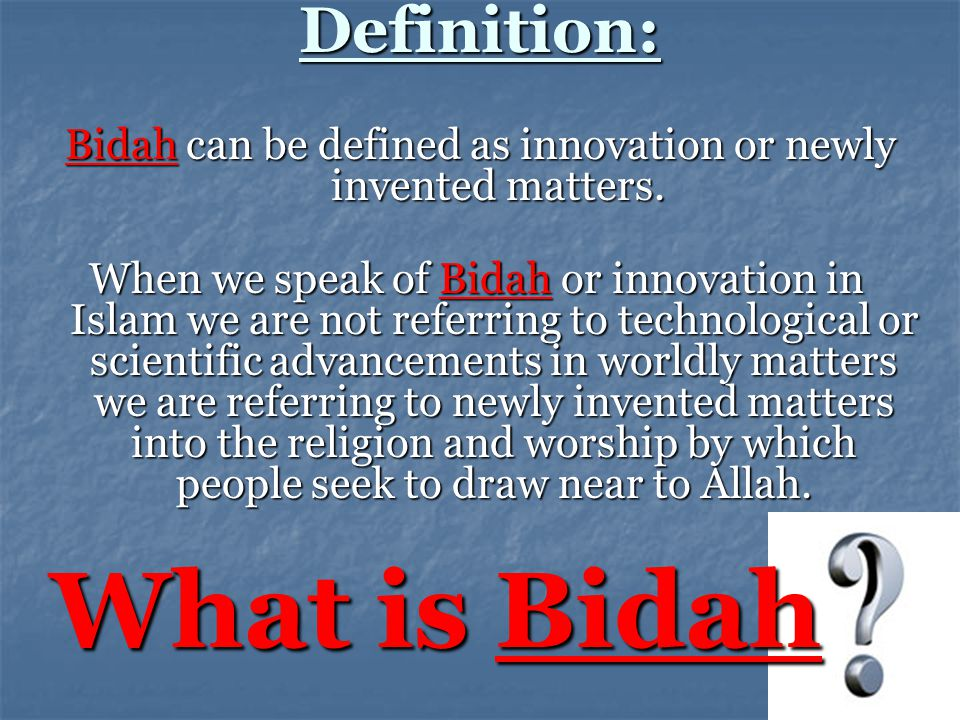 Bidah can be defined as innovation or newly invented matters.