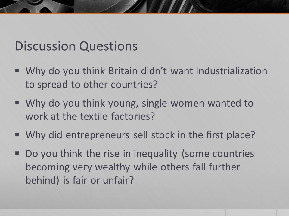 Discussion Questions Why do you think Britain didn't want Industrialization to spread to other countries