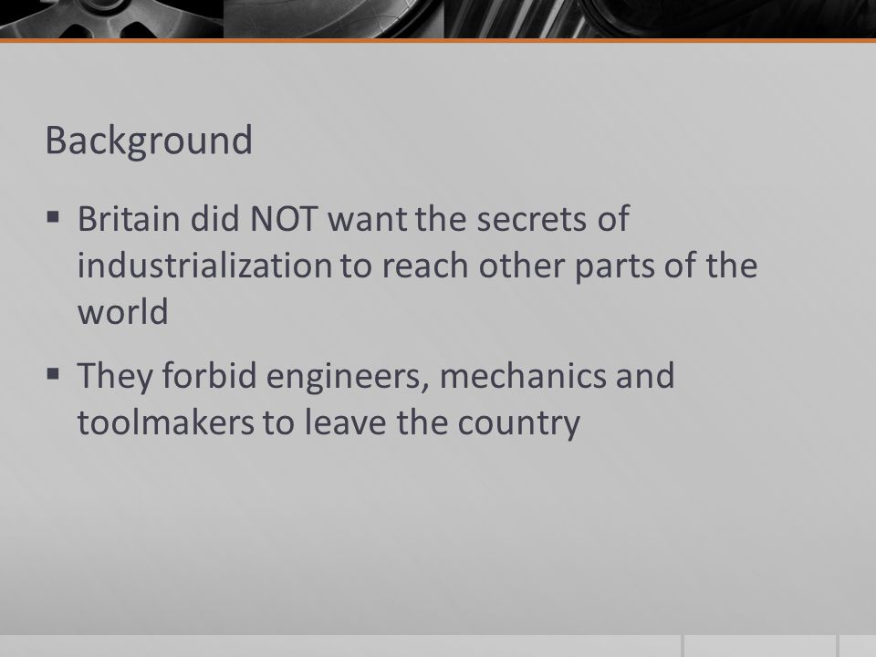 Background Britain did NOT want the secrets of industrialization to reach other parts of the world.