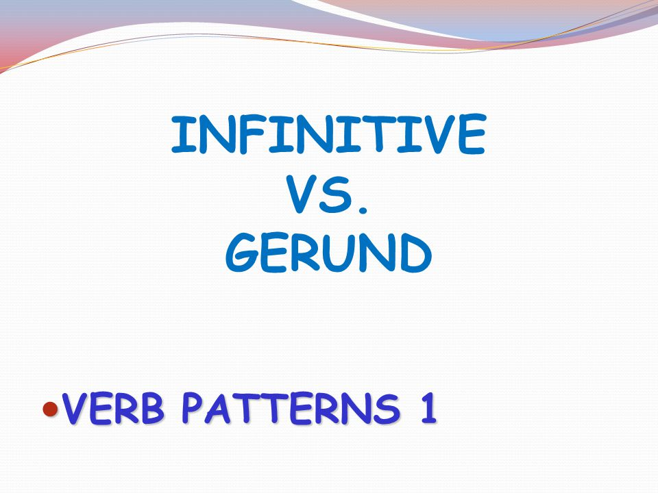 INFINITIVE VS. GERUND VERB PATTERNS 1