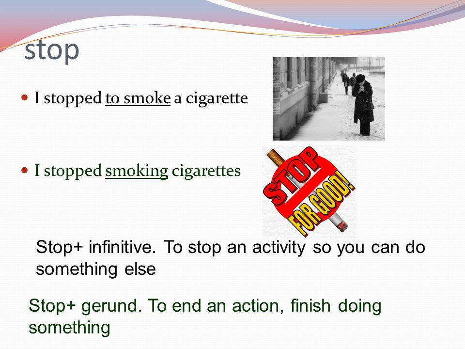 stop I stopped to smoke a cigarette. I stopped smoking cigarettes. Stop+ infinitive. To stop an activity so you can do something else.