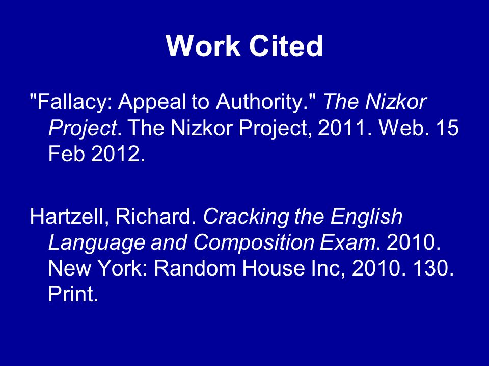 Work Cited Fallacy: Appeal to Authority. The Nizkor Project. The Nizkor Project, 2011. Web. 15 Feb 2012.
