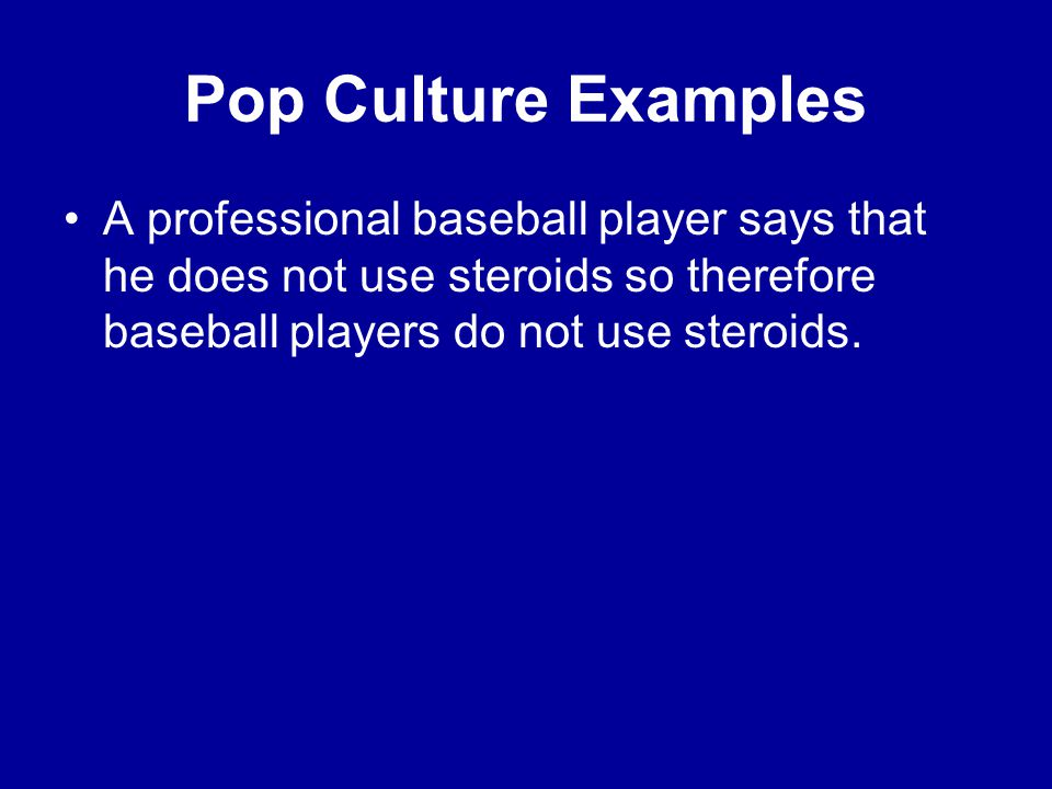 Pop Culture Examples A professional baseball player says that he does not use steroids so therefore baseball players do not use steroids.