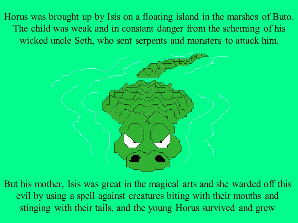 Horus was brought up by Isis on a floating island in the marshes of Buto. The child was weak and in constant danger from the scheming of his wicked uncle Seth, who sent serpents and monsters to attack him.