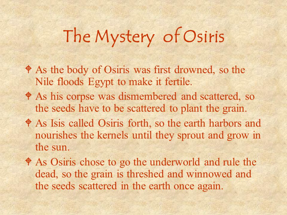 The Mystery of Osiris As the body of Osiris was first drowned, so the Nile floods Egypt to make it fertile.