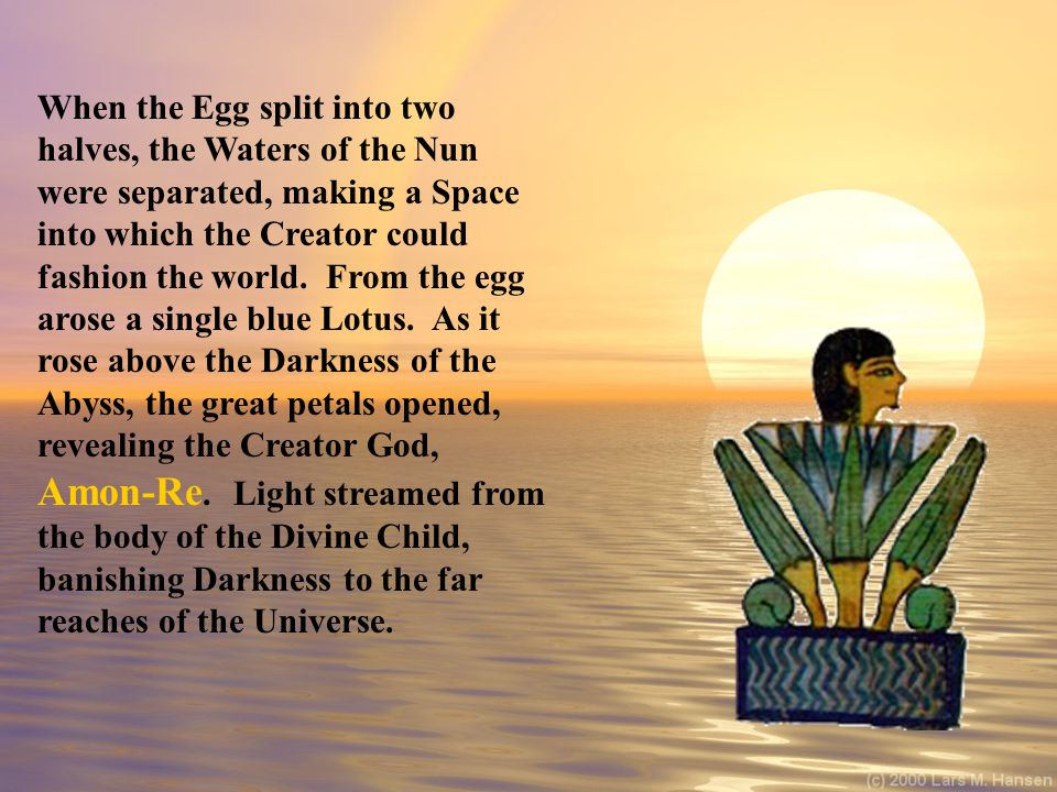 When the Egg split into two halves, the Waters of the Nun were separated, making a Space into which the Creator could fashion the world.