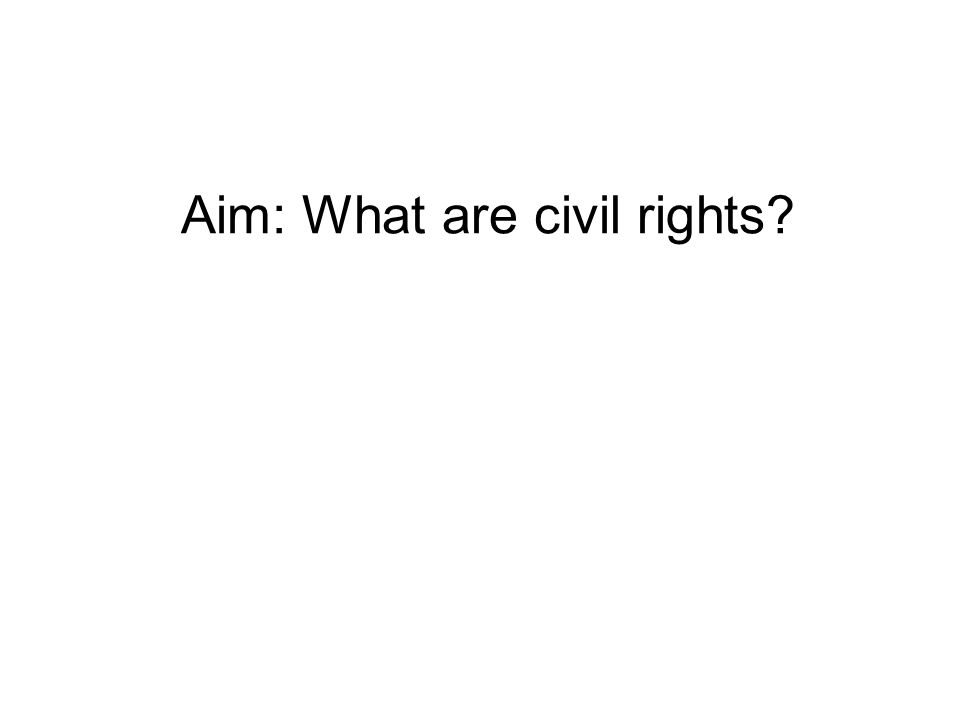 Aim: What are civil rights