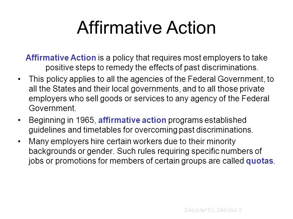 Affirmative Action Affirmative Action is a policy that requires most employers to take positive steps to remedy the effects of past discriminations.