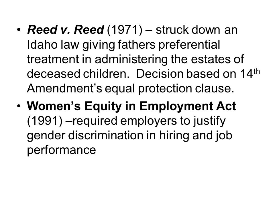 Reed v. Reed (1971) – struck down an Idaho law giving fathers preferential treatment in administering the estates of deceased children. Decision based on 14th Amendment's equal protection clause.