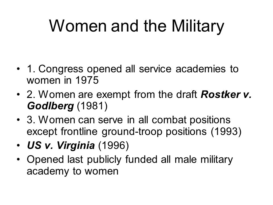 Women and the Military 1. Congress opened all service academies to women in 1975. 2. Women are exempt from the draft Rostker v. Godlberg (1981)