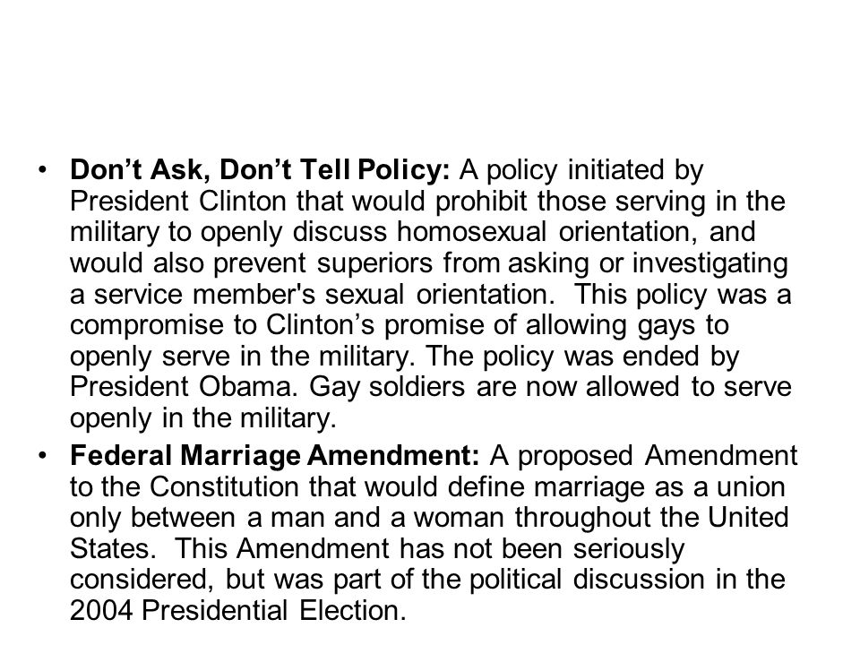 Don't Ask, Don't Tell Policy: A policy initiated by President Clinton that would prohibit those serving in the military to openly discuss homosexual orientation, and would also prevent superiors from asking or investigating a service member s sexual orientation. This policy was a compromise to Clinton's promise of allowing gays to openly serve in the military. The policy was ended by President Obama. Gay soldiers are now allowed to serve openly in the military.