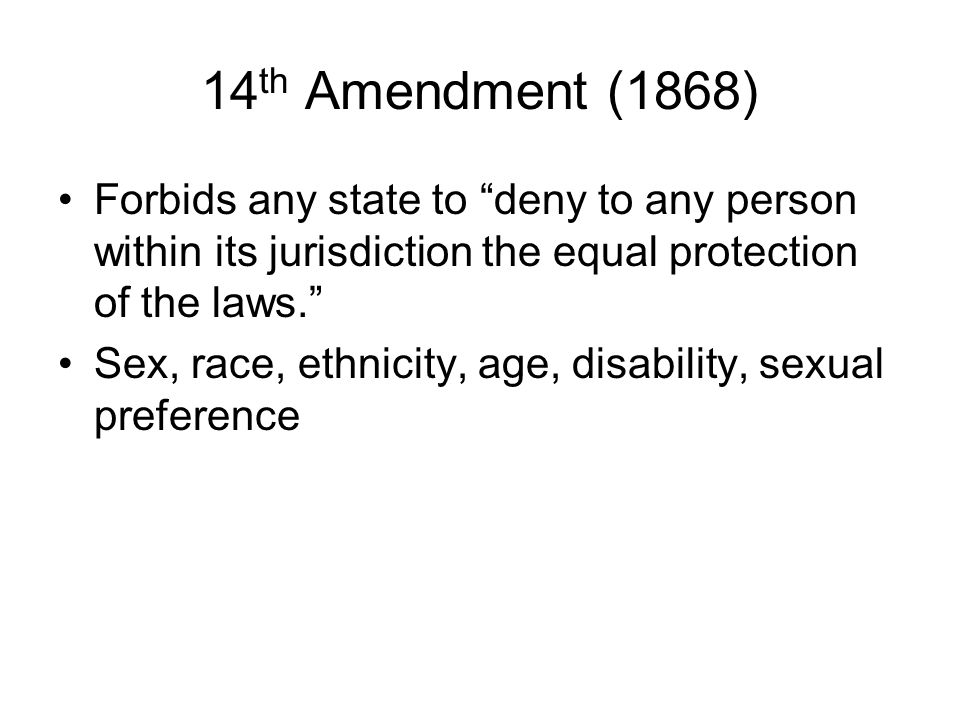 14th Amendment (1868) Forbids any state to deny to any person within its jurisdiction the equal protection of the laws.