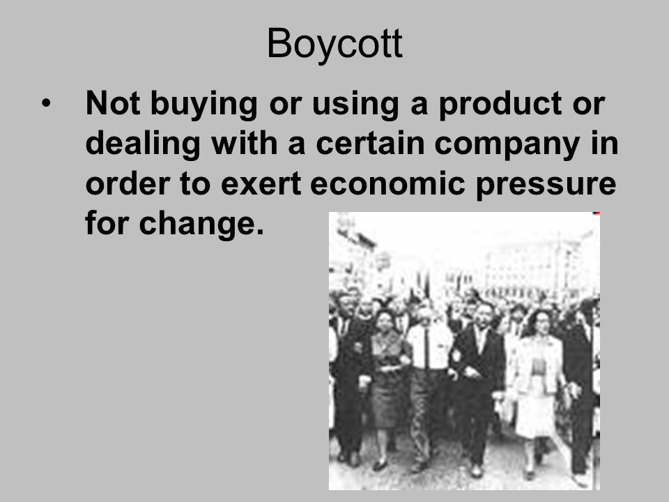 Boycott Not buying or using a product or dealing with a certain company in order to exert economic pressure for change.