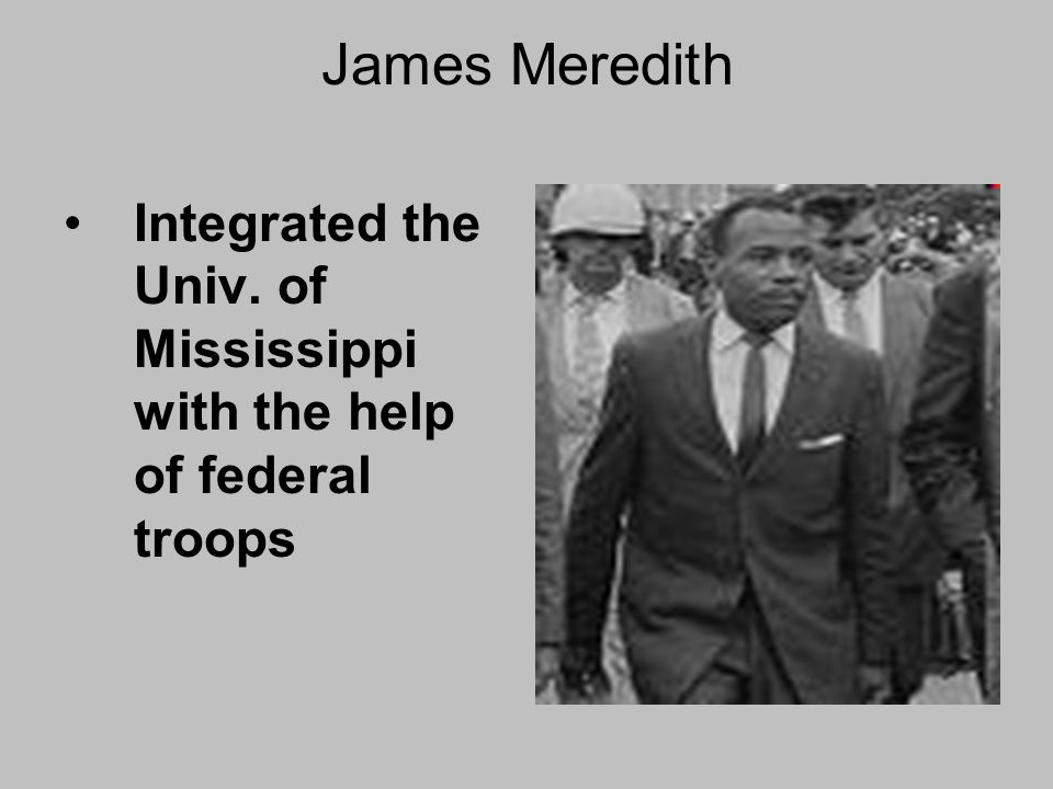 James Meredith Integrated the Univ. of Mississippi with the help of federal troops